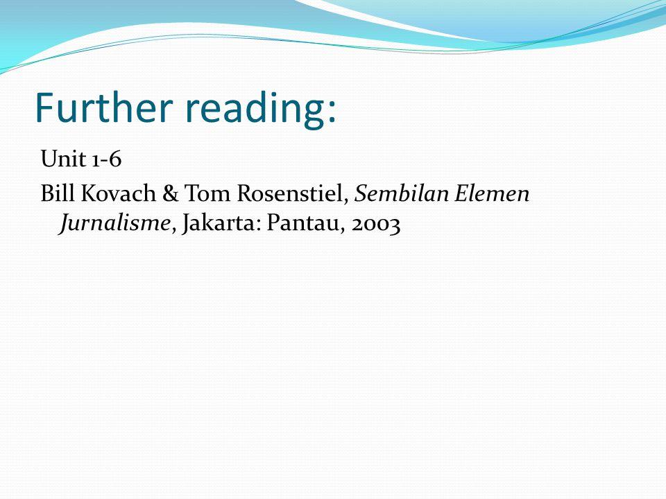Further reading: Unit 1-6 Bill Kovach & Tom Rosenstiel, Sembilan Elemen Jurnalisme, Jakarta: Pantau, 2003