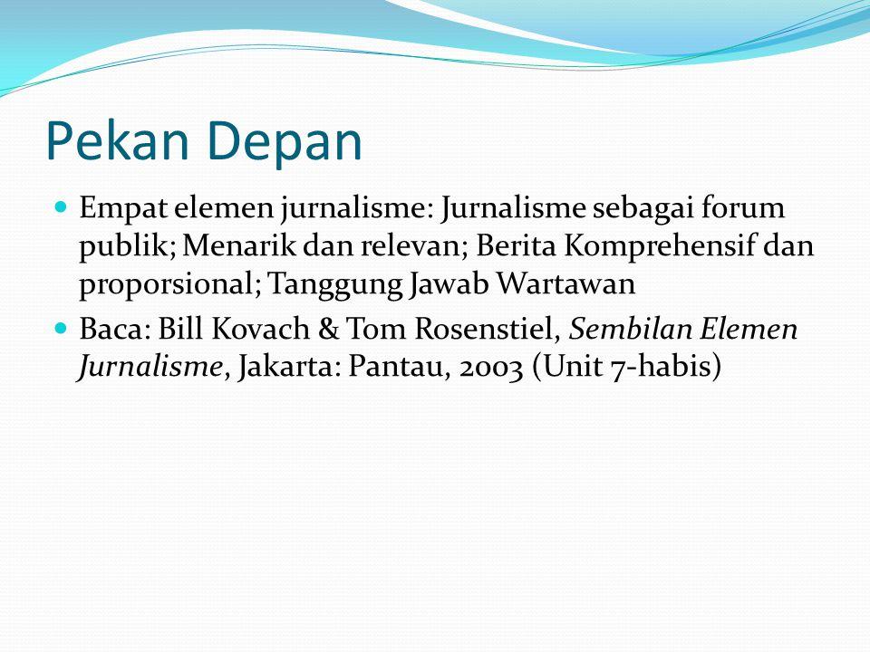 Pekan Depan Empat elemen jurnalisme: Jurnalisme sebagai forum publik; Menarik dan relevan; Berita Komprehensif dan proporsional; Tanggung Jawab Wartawan Baca: Bill Kovach & Tom Rosenstiel, Sembilan Elemen Jurnalisme, Jakarta: Pantau, 2003 (Unit 7-habis)