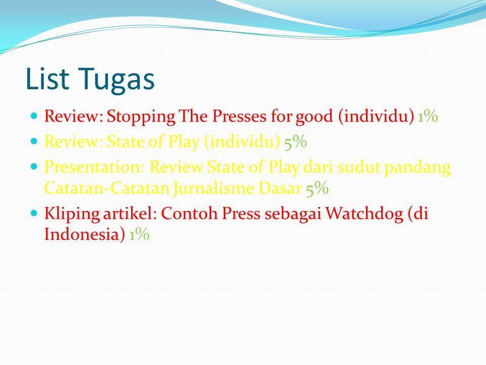 List Tugas Review: Stopping The Presses for good (individu) 1% Review: State of Play (individu) 5% Presentation: Review State of Play dari sudut pandang Catatan-Catatan Jurnalisme Dasar 5% Kliping artikel: Cont0h Press sebagai Watchdog (di Indonesia) 1%
