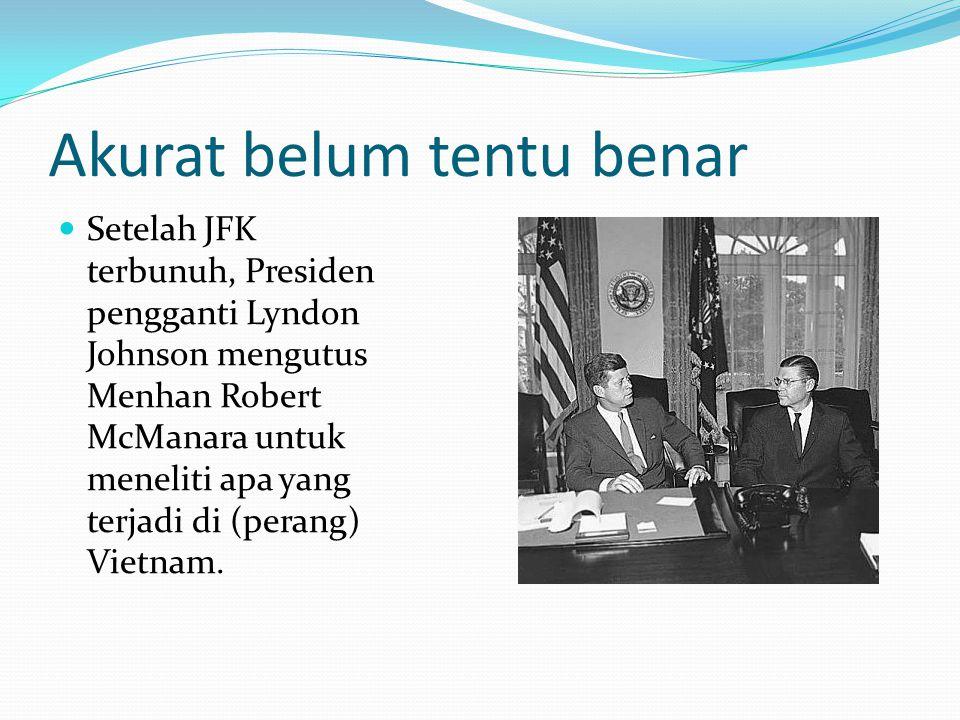 Akurat belum tentu benar Setelah JFK terbunuh, Presiden pengganti Lyndon Johnson mengutus Menhan Robert McManara untuk meneliti apa yang terjadi di (perang) Vietnam.