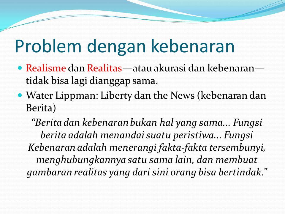 Problem dengan kebenaran Realisme dan Realitas—atau akurasi dan kebenaran— tidak bisa lagi dianggap sama. Water Lippman: Liberty dan the News (kebenar