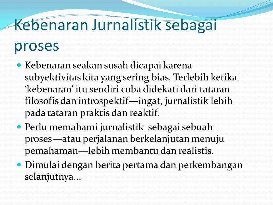 Kebenaran Jurnalistik sebagai proses Kebenaran seakan susah dicapai karena subyektivitas kita yang sering bias. Terlebih ketika 'kebenaran' itu sendir