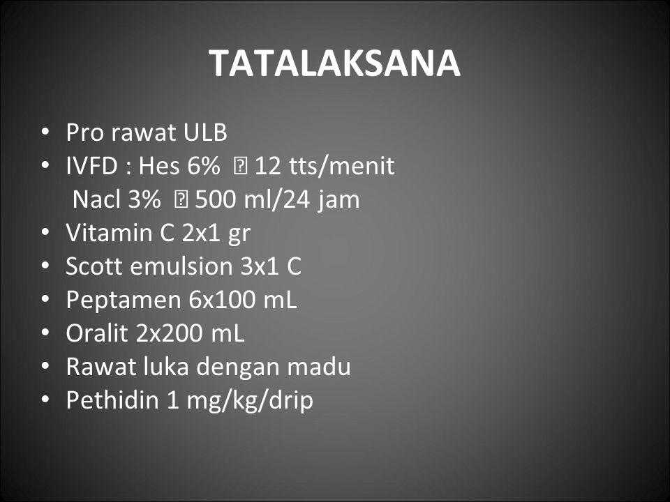 TATALAKSANA Pro rawat ULB IVFD : Hes 6%  12 tts/menit Nacl 3%  500 ml/24 jam Vitamin C 2x1 gr Scott emulsion 3x1 C Peptamen 6x100 mL Oralit 2x200 mL