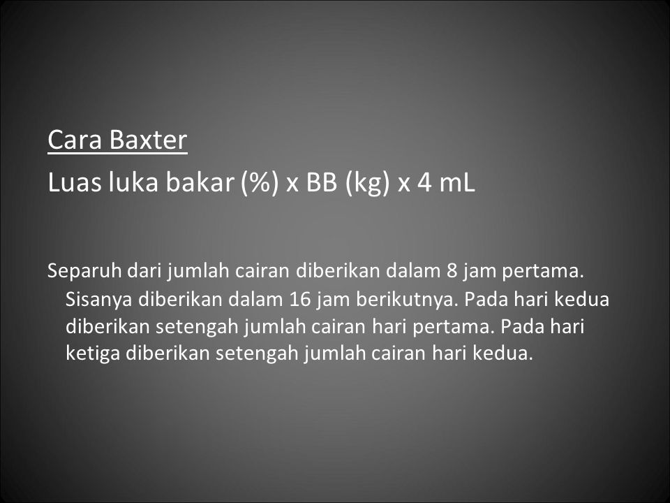 Cara Baxter Luas luka bakar (%) x BB (kg) x 4 mL Separuh dari jumlah cairan diberikan dalam 8 jam pertama. Sisanya diberikan dalam 16 jam berikutnya.