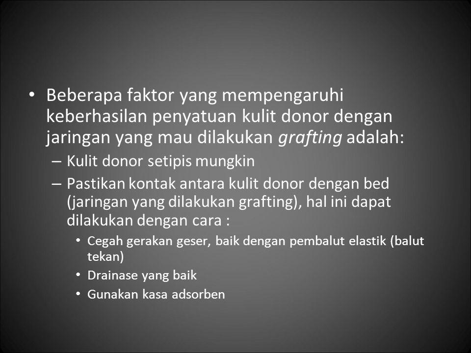 Beberapa faktor yang mempengaruhi keberhasilan penyatuan kulit donor dengan jaringan yang mau dilakukan grafting adalah: – Kulit donor setipis mungkin