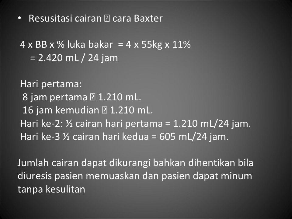 Resusitasi cairan  cara Baxter 4 x BB x % luka bakar = 4 x 55kg x 11% = 2.420 mL / 24 jam Hari pertama: 8 jam pertama  1.210 mL. 16 jam kemudian  1