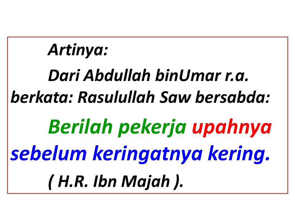 Artinya: Dari Abdullah binUmar r.a. berkata: Rasulullah Saw bersabda: Berilah pekerja upahnya sebelum keringatnya kering. ( H.R. Ibn Majah ).