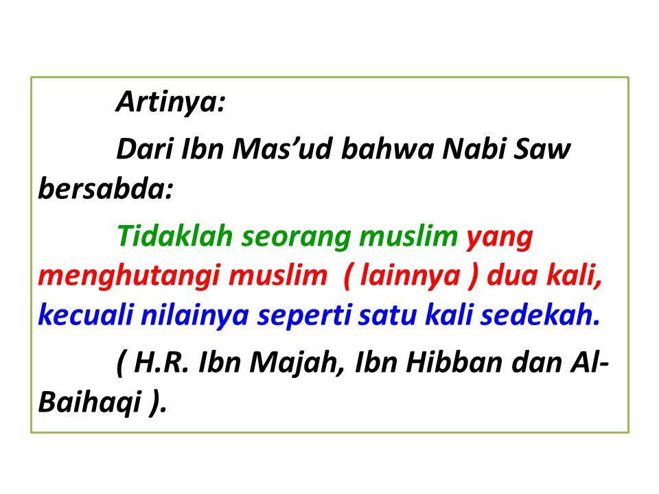 Artinya: Dari Ibn Mas'ud bahwa Nabi Saw bersabda: Tidaklah seorang muslim yang menghutangi muslim ( lainnya ) dua kali, kecuali nilainya seperti satu