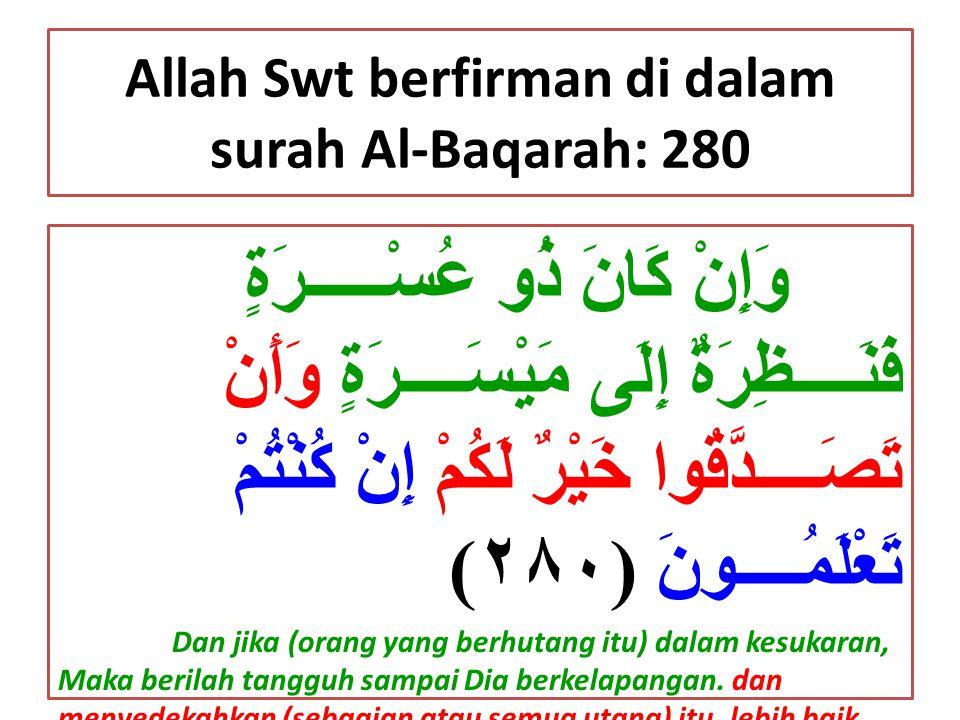 Allah Swt berfirman di dalam surah Al-Baqarah: 280 وَإِنْ كَانَ ذُو عُسْـــــرَةٍ فَنَــــظِرَةٌ إِلَى مَيْسَــــرَةٍ وَأَنْ تَصَــــدَّقُوا خَيْرٌ لَ