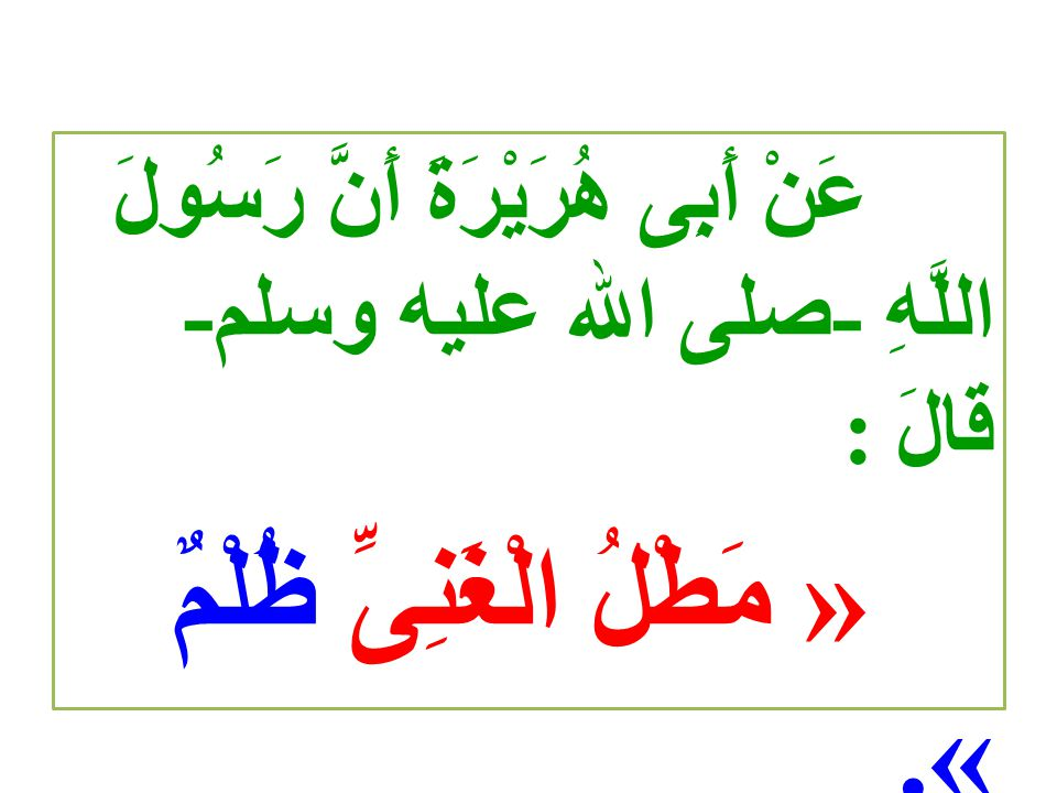 عَنْ أَبِى هُرَيْرَةَ أَنَّ رَسُولَ اللَّهِ -صلى الله عليه وسلم- قَالَ : « مَطْلُ الْغَنِىِّ ظُلْمٌ ». رواه البخارى و مسلم