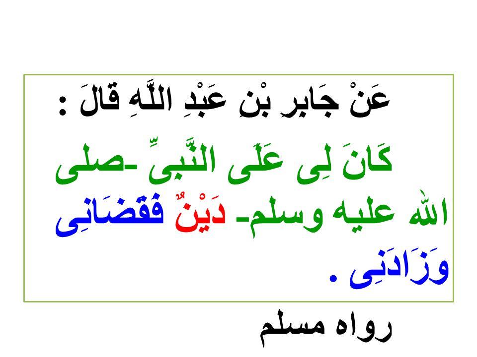 عَنْ جَابِرِ بْنِ عَبْدِ اللَّهِ قَالَ : كَانَ لِى عَلَى النَّبِىِّ -صلى الله عليه وسلم- دَيْنٌ فَقَضَانِى وَزَادَنِى. رواه مسلم