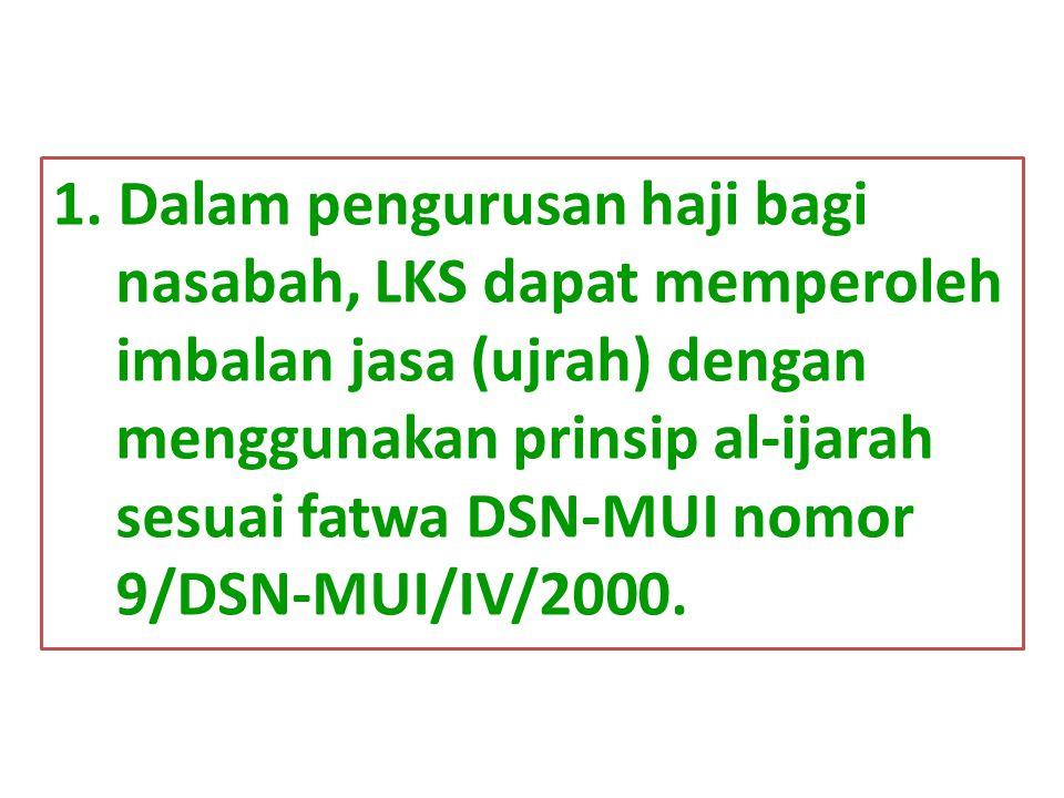 1. Dalam pengurusan haji bagi nasabah, LKS dapat memperoleh imbalan jasa (ujrah) dengan menggunakan prinsip al-ijarah sesuai fatwa DSN-MUI nomor 9/DSN