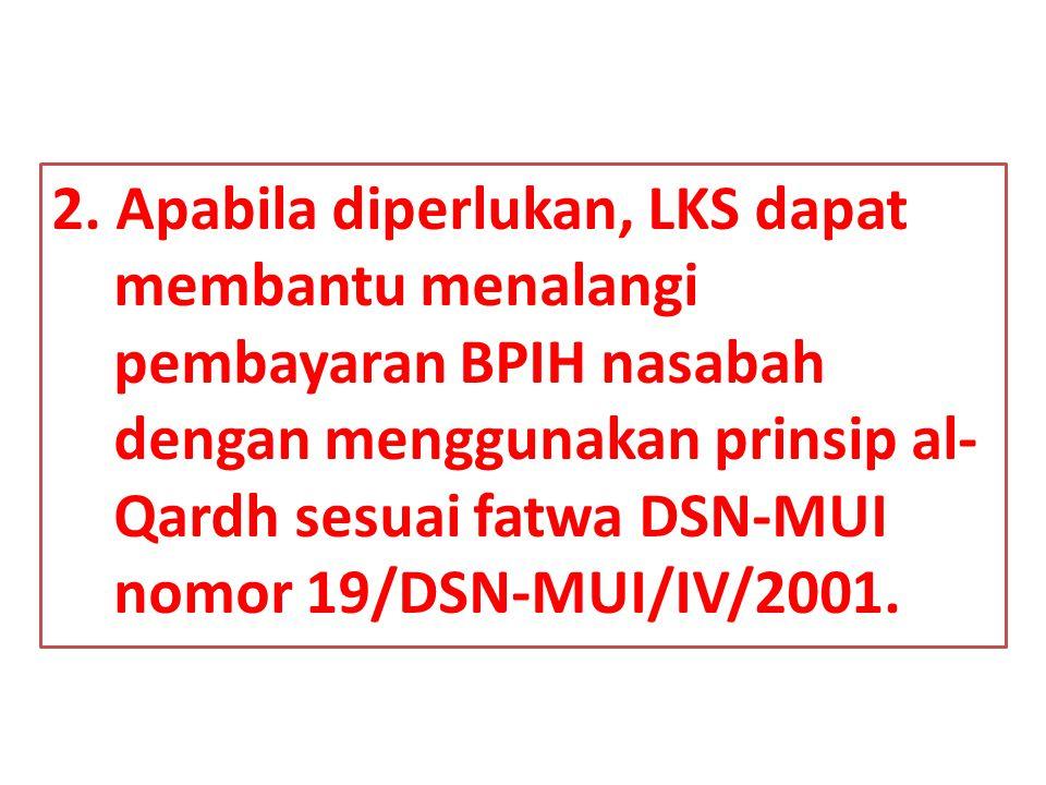 2. Apabila diperlukan, LKS dapat membantu menalangi pembayaran BPIH nasabah dengan menggunakan prinsip al- Qardh sesuai fatwa DSN-MUI nomor 19/DSN-MUI