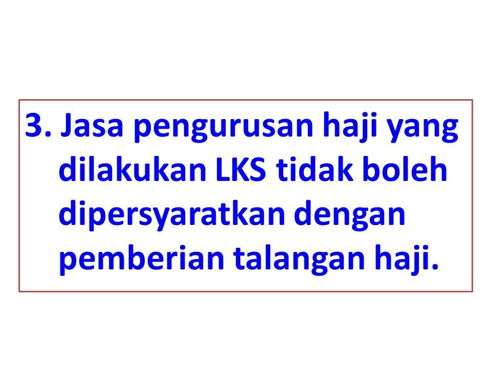 3. Jasa pengurusan haji yang dilakukan LKS tidak boleh dipersyaratkan dengan pemberian talangan haji.