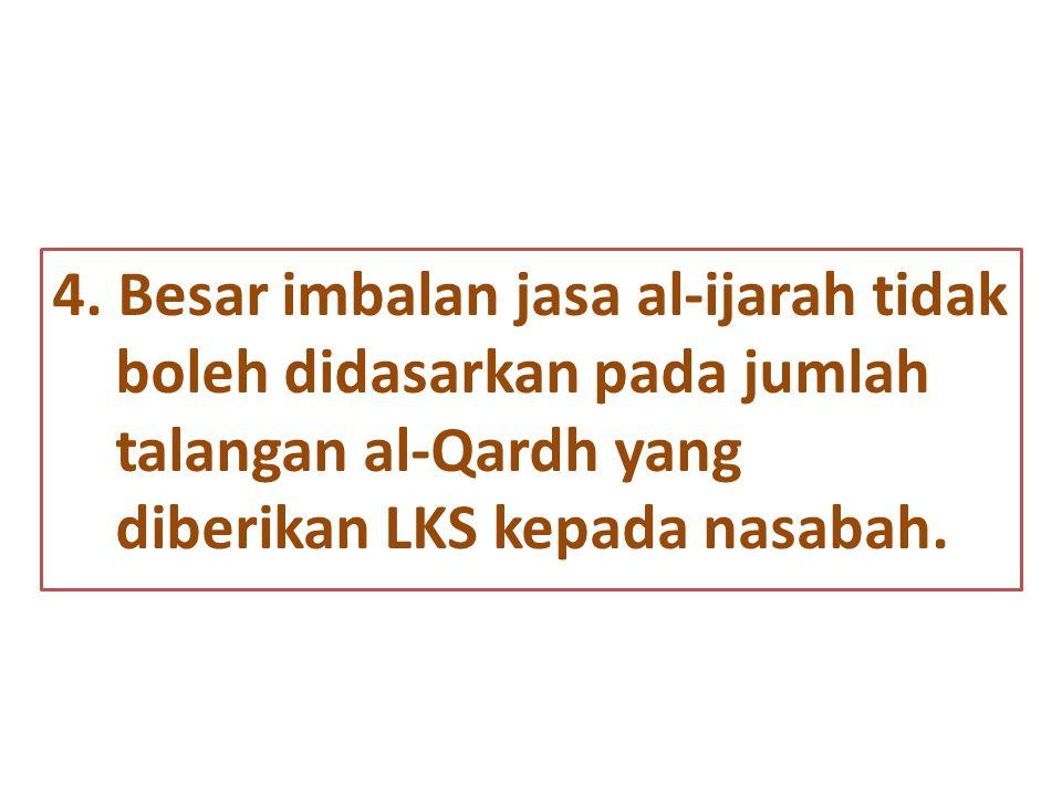 4. Besar imbalan jasa al-ijarah tidak boleh didasarkan pada jumlah talangan al-Qardh yang diberikan LKS kepada nasabah.