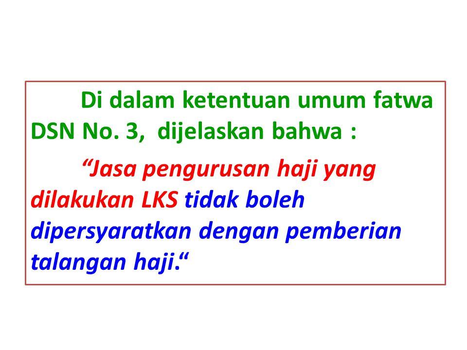 "Di dalam ketentuan umum fatwa DSN No. 3, dijelaskan bahwa : ""Jasa pengurusan haji yang dilakukan LKS tidak boleh dipersyaratkan dengan pemberian talan"