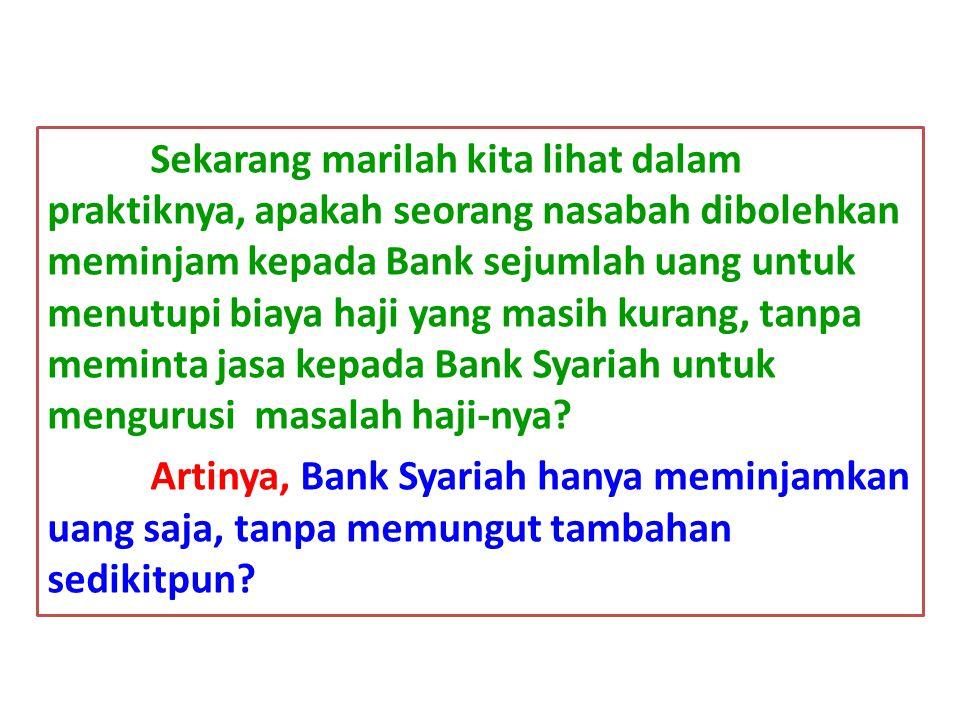Sekarang marilah kita lihat dalam praktiknya, apakah seorang nasabah dibolehkan meminjam kepada Bank sejumlah uang untuk menutupi biaya haji yang masi