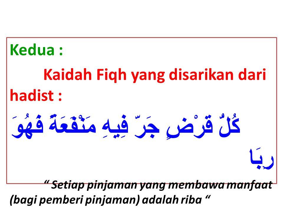 """Kedua : Kaidah Fiqh yang disarikan dari hadist : كُلُّ قَرْضٍ جَرَّ فِيهِ مَنْفَعَةً فَهُوَ رِبَا """" Setiap pinjaman yang membawa manfaat (bagi pemberi"""