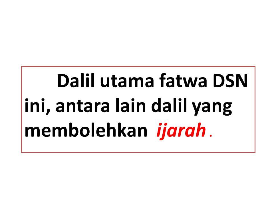 Dalil utama fatwa DSN ini, antara lain dalil yang membolehkan ijarah.