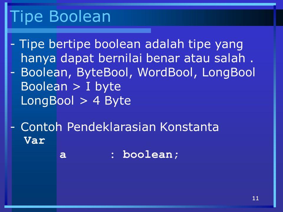 11 Tipe Boolean - Tipe bertipe boolean adalah tipe yang hanya dapat bernilai benar atau salah. -Boolean, ByteBool, WordBool, LongBool Boolean > I byte
