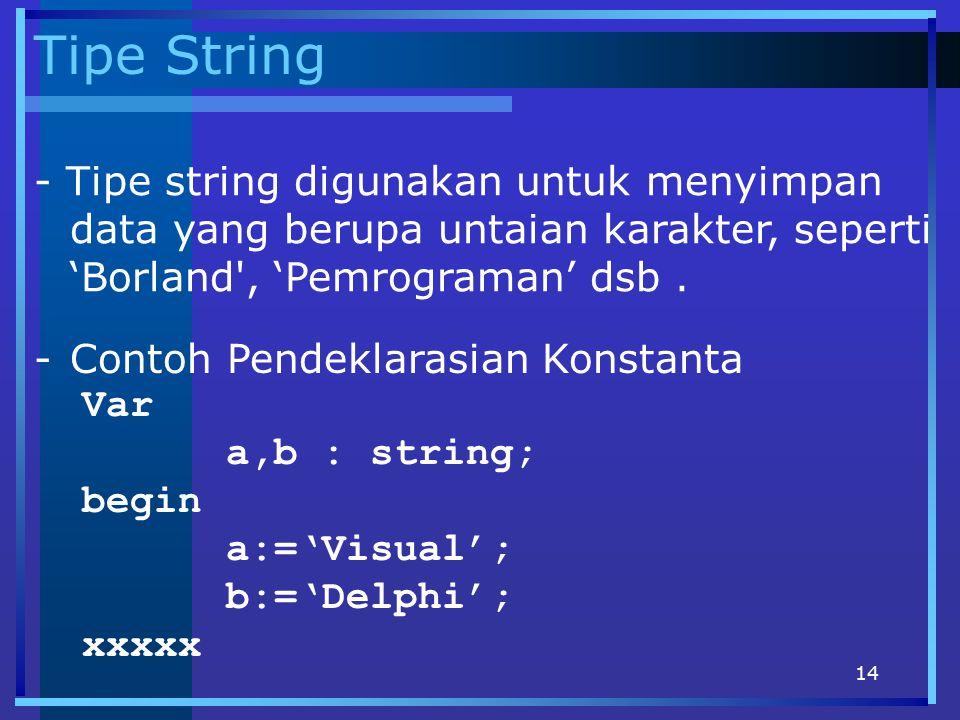 14 Tipe String - Tipe string digunakan untuk menyimpan data yang berupa untaian karakter, seperti 'Borland', 'Pemrograman' dsb. -Contoh Pendeklarasian