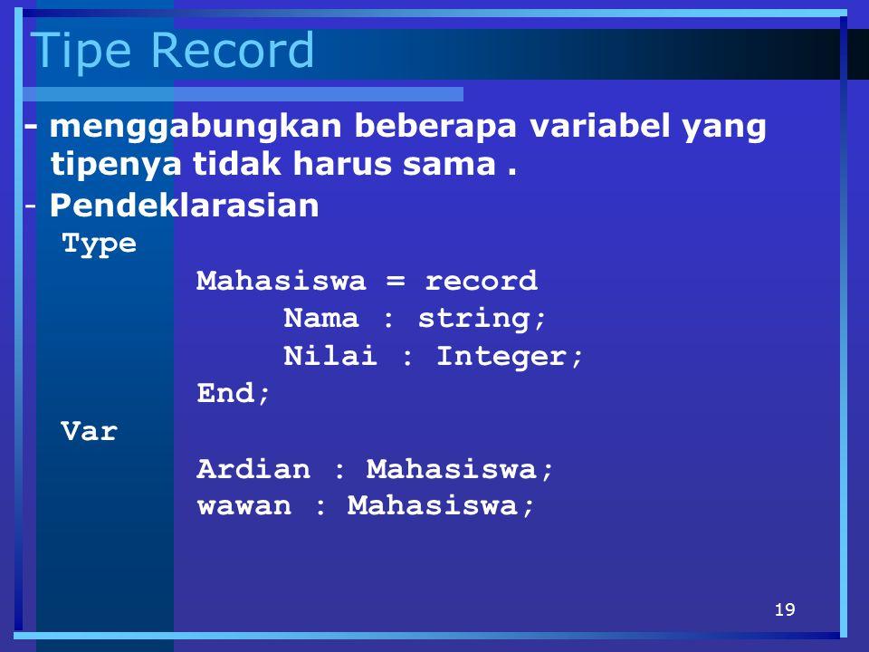 19 Tipe Record - menggabungkan beberapa variabel yang tipenya tidak harus sama. - Pendeklarasian Type Mahasiswa = record Nama : string; Nilai : Intege