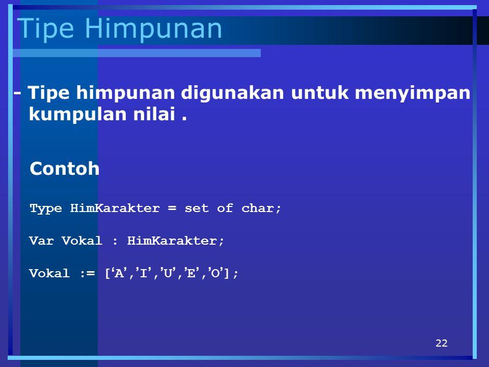 22 Tipe Himpunan - Tipe himpunan digunakan untuk menyimpan kumpulan nilai. Contoh Type HimKarakter = set of char; Var Vokal : HimKarakter; Vokal := [