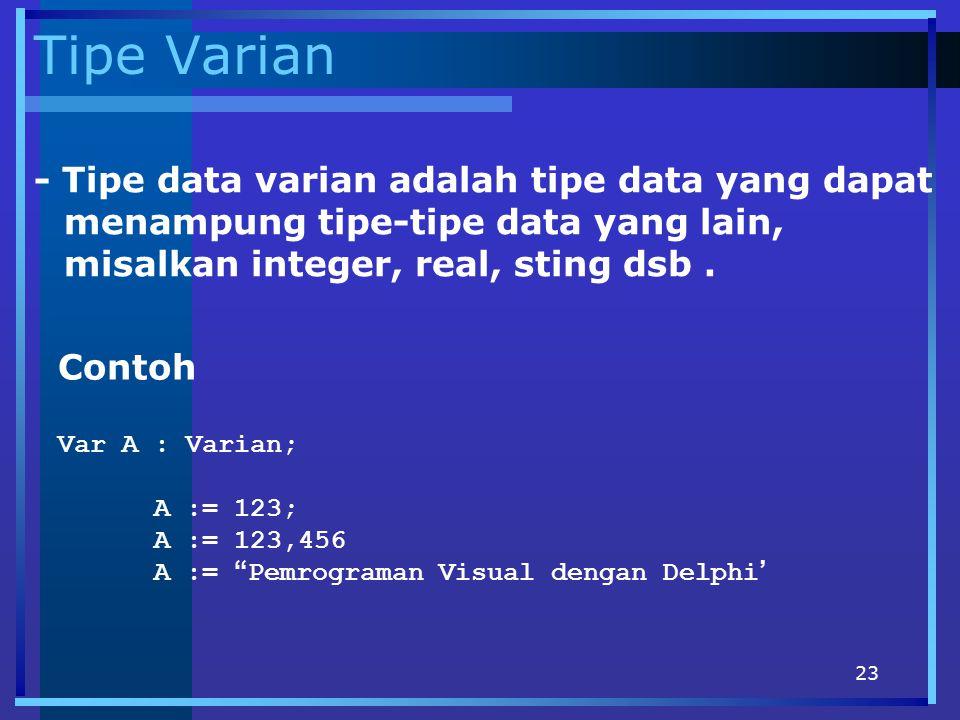 23 Tipe Varian - Tipe data varian adalah tipe data yang dapat menampung tipe-tipe data yang lain, misalkan integer, real, sting dsb. Contoh Var A : Va