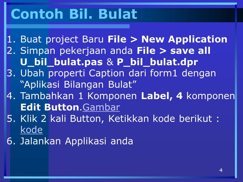 4 Contoh Bil. Bulat 1.Buat project Baru File > New Application 2.Simpan pekerjaan anda File > save all U_bil_bulat.pas & P_bil_bulat.dpr 3.Ubah proper