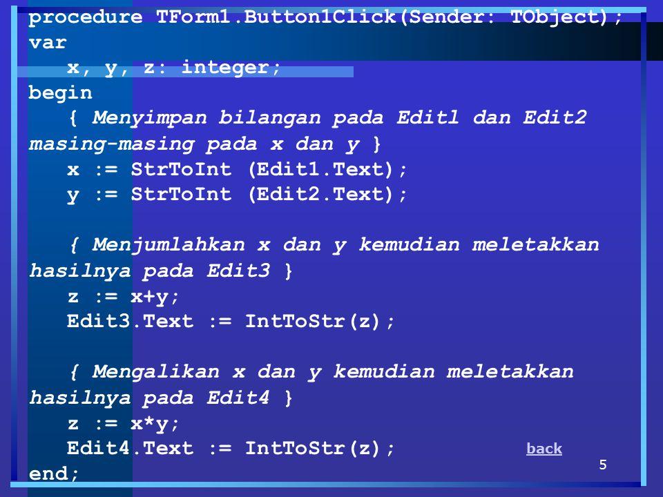 5 procedure TForm1.Button1Click(Sender: TObject); var x, y, z: integer; begin { Menyimpan bilangan pada Editl dan Edit2 masing-masing pada x dan y } x