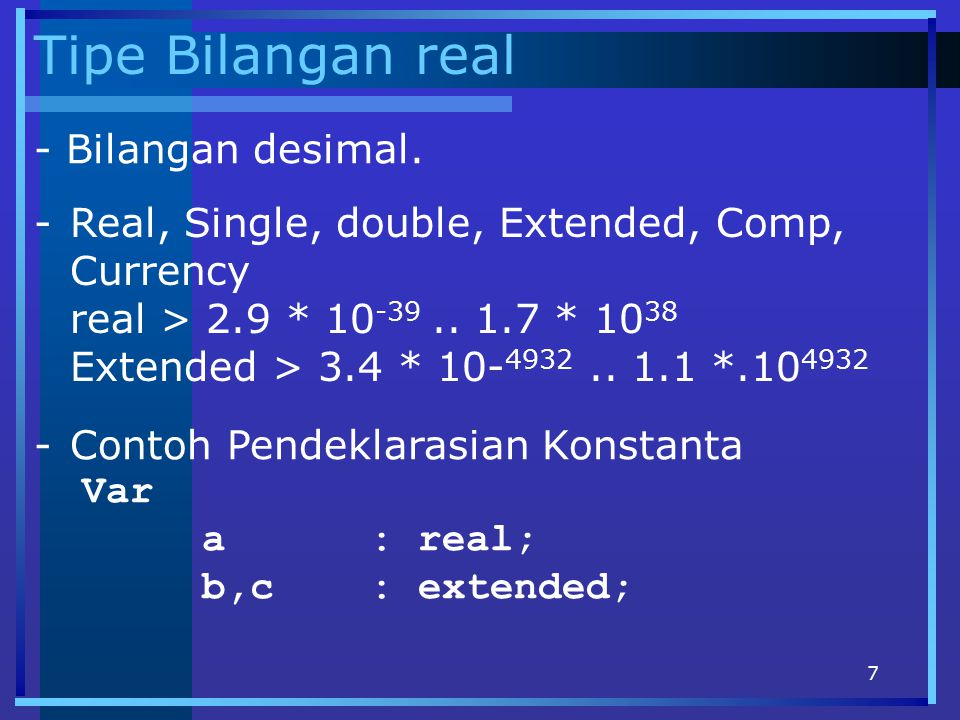 7 Tipe Bilangan real - Bilangan desimal. -Real, Single, double, Extended, Comp, Currency real > 2.9 * 10 -39.. 1.7 * 10 38 Extended > 3.4 * 10- 4932..