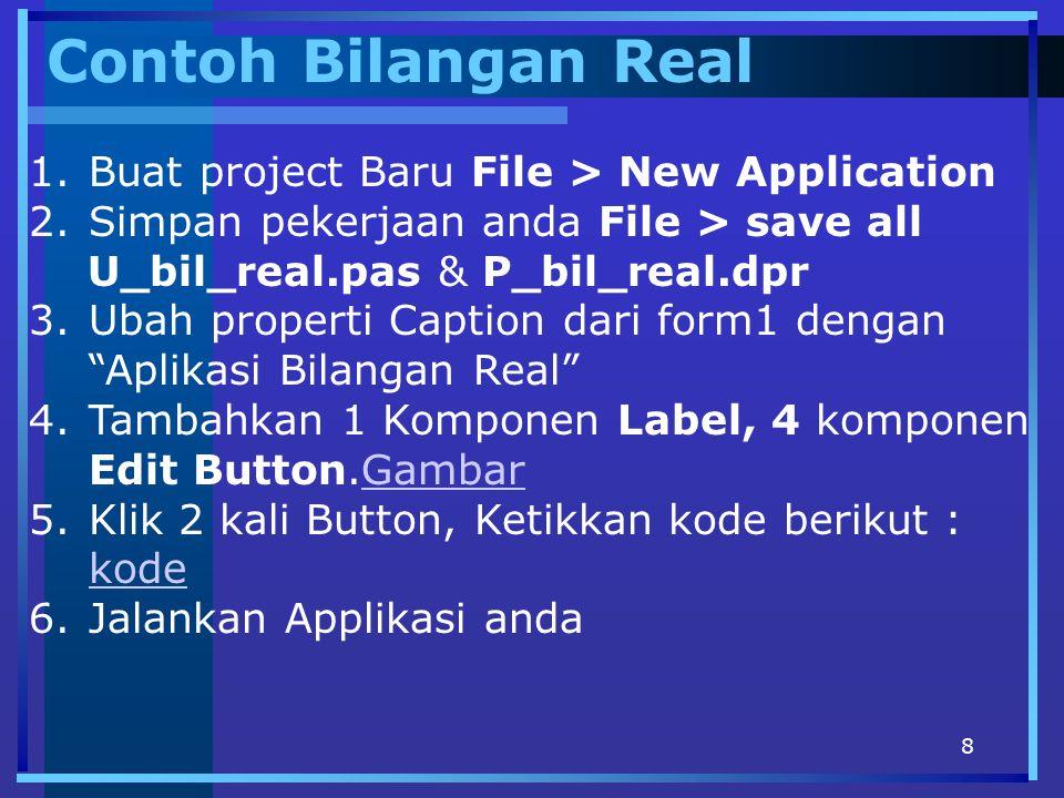 8 Contoh Bilangan Real 1.Buat project Baru File > New Application 2.Simpan pekerjaan anda File > save all U_bil_real.pas & P_bil_real.dpr 3.Ubah prope