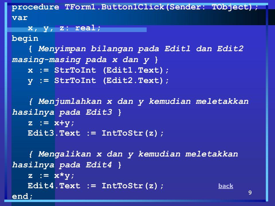 9 procedure TForm1.Button1Click(Sender: TObject); var x, y, z: real; begin { Menyimpan bilangan pada Editl dan Edit2 masing-masing pada x dan y } x :=