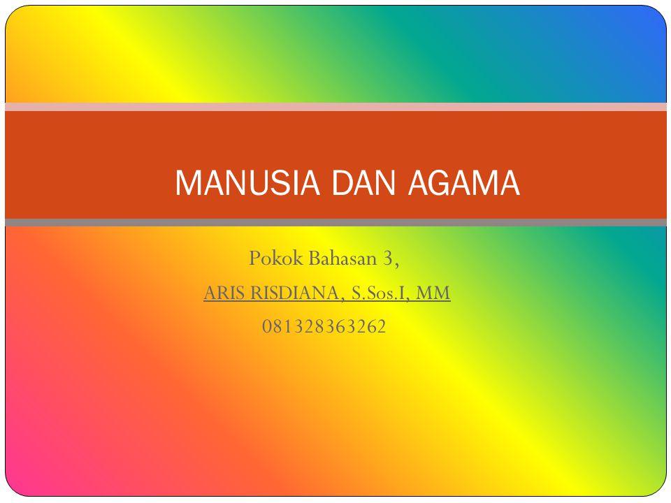 Pokok Bahasan 3, ARIS RISDIANA, S.Sos.I, MM 081328363262 MANUSIA DAN AGAMA