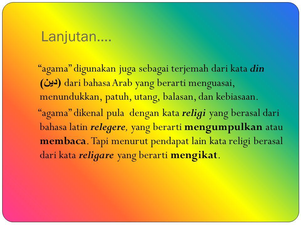 "Lanjutan…. ""agama"" digunakan juga sebagai terjemah dari kata din (( دين dari bahasa Arab yang berarti menguasai, menundukkan, patuh, utang, balasan, d"