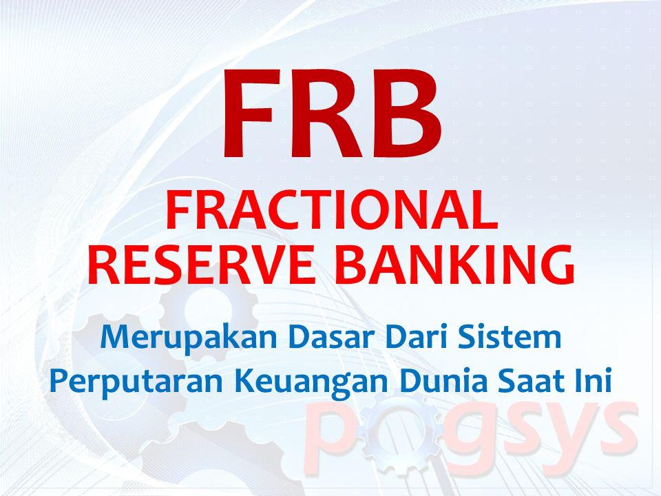 FRB FRACTIONAL RESERVE BANKING Merupakan Dasar Dari Sistem Perputaran Keuangan Dunia Saat Ini