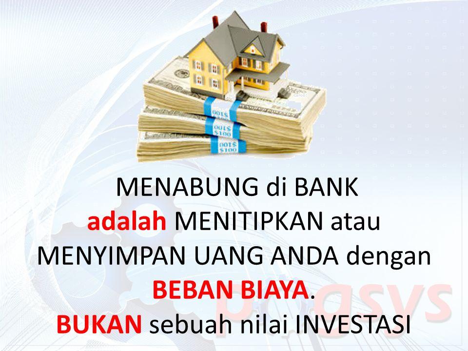 MENABUNG di BANK adalah MENITIPKAN atau MENYIMPAN UANG ANDA dengan BEBAN BIAYA. BUKAN sebuah nilai INVESTASI