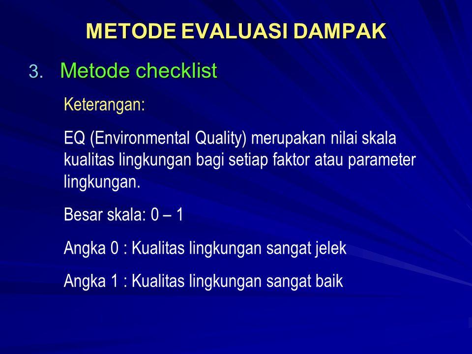 METODE EVALUASI DAMPAK 3. Metode checklist Keterangan: EQ (Environmental Quality) merupakan nilai skala kualitas lingkungan bagi setiap faktor atau pa