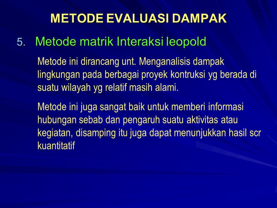 METODE EVALUASI DAMPAK 5. Metode matrik Interaksi leopold Metode ini dirancang unt. Menganalisis dampak lingkungan pada berbagai proyek kontruksi yg b