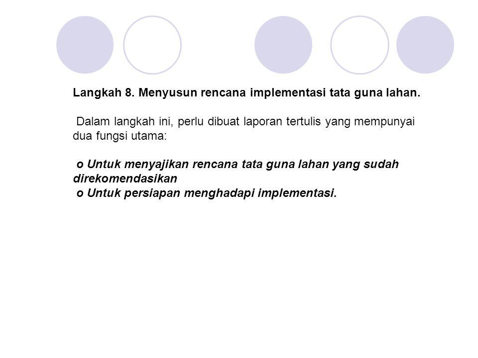 Langkah 8. Menyusun rencana implementasi tata guna lahan. Dalam langkah ini, perlu dibuat laporan tertulis yang mempunyai dua fungsi utama: o Untuk me