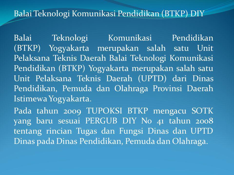 Balai Teknologi Komunikasi Pendidikan (BTKP) DIY Balai Teknologi Komunikasi Pendidikan (BTKP) Yogyakarta merupakan salah satu Unit Pelaksana Teknis Daerah Balai Teknologi Komunikasi Pendidikan (BTKP) Yogyakarta merupakan salah satu Unit Pelaksana Teknis Daerah (UPTD) dari Dinas Pendidikan, Pemuda dan Olahraga Provinsi Daerah Istimewa Yogyakarta.