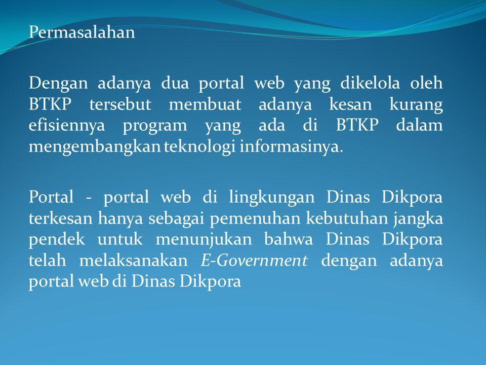 Permasalahan Dengan adanya dua portal web yang dikelola oleh BTKP tersebut membuat adanya kesan kurang efisiennya program yang ada di BTKP dalam mengembangkan teknologi informasinya.