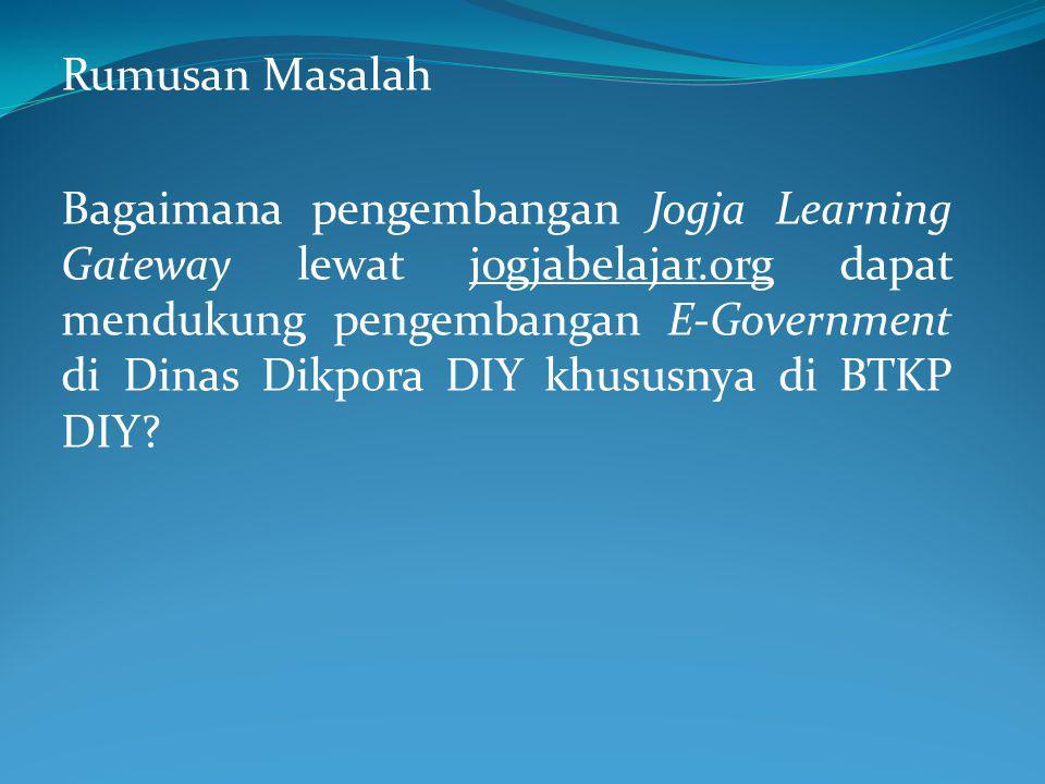 Rumusan Masalah Bagaimana pengembangan Jogja Learning Gateway lewat jogjabelajar.org dapat mendukung pengembangan E-Government di Dinas Dikpora DIY khususnya di BTKP DIY?