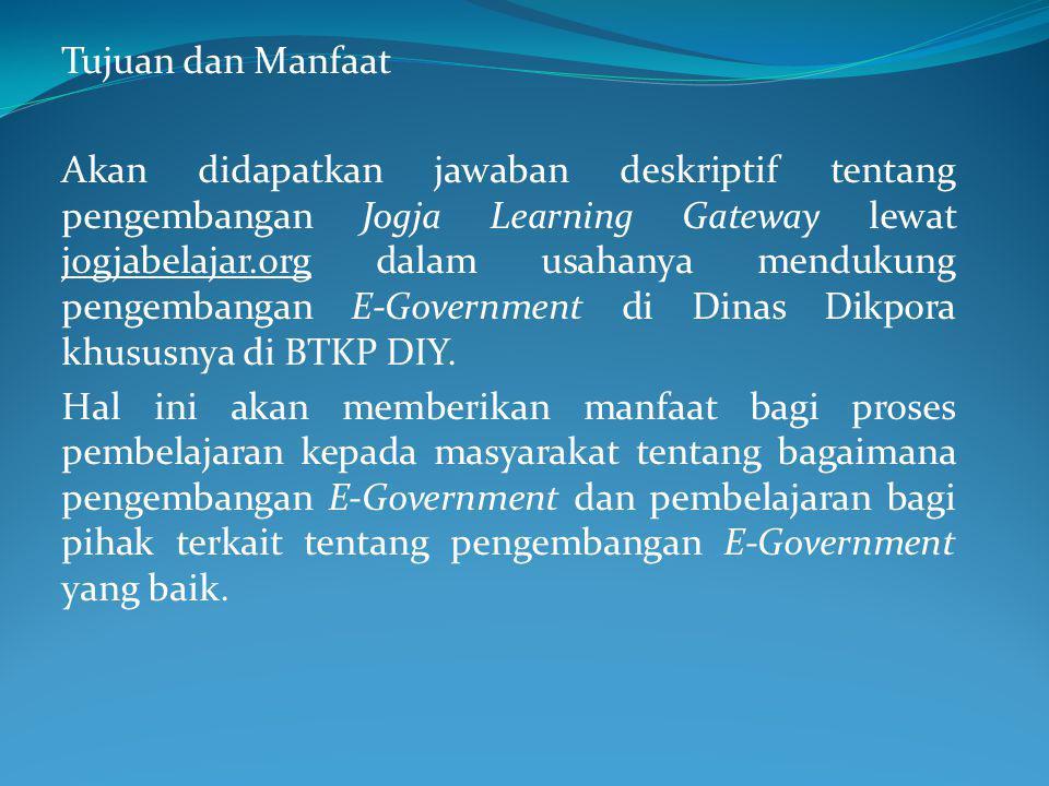 Tujuan dan Manfaat Akan didapatkan jawaban deskriptif tentang pengembangan Jogja Learning Gateway lewat jogjabelajar.org dalam usahanya mendukung pengembangan E-Government di Dinas Dikpora khususnya di BTKP DIY.