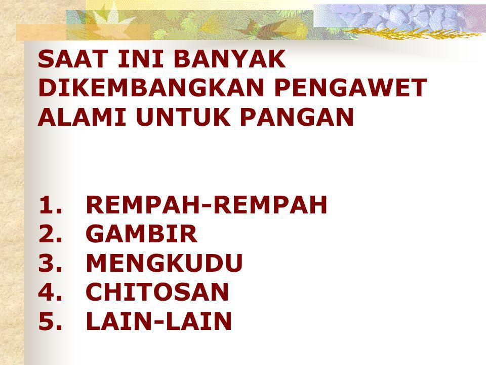 SAAT INI BANYAK DIKEMBANGKAN PENGAWET ALAMI UNTUK PANGAN 1.REMPAH-REMPAH 2.GAMBIR 3.MENGKUDU 4.CHITOSAN 5.LAIN-LAIN