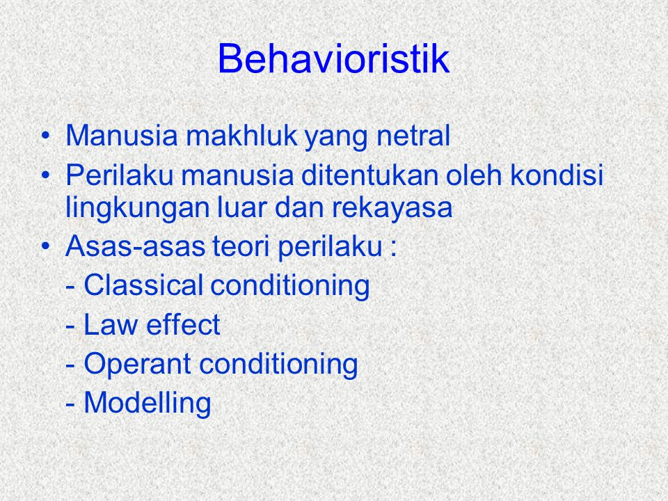 Behavioristik Manusia makhluk yang netral Perilaku manusia ditentukan oleh kondisi lingkungan luar dan rekayasa Asas-asas teori perilaku : - Classical conditioning - Law effect - Operant conditioning - Modelling