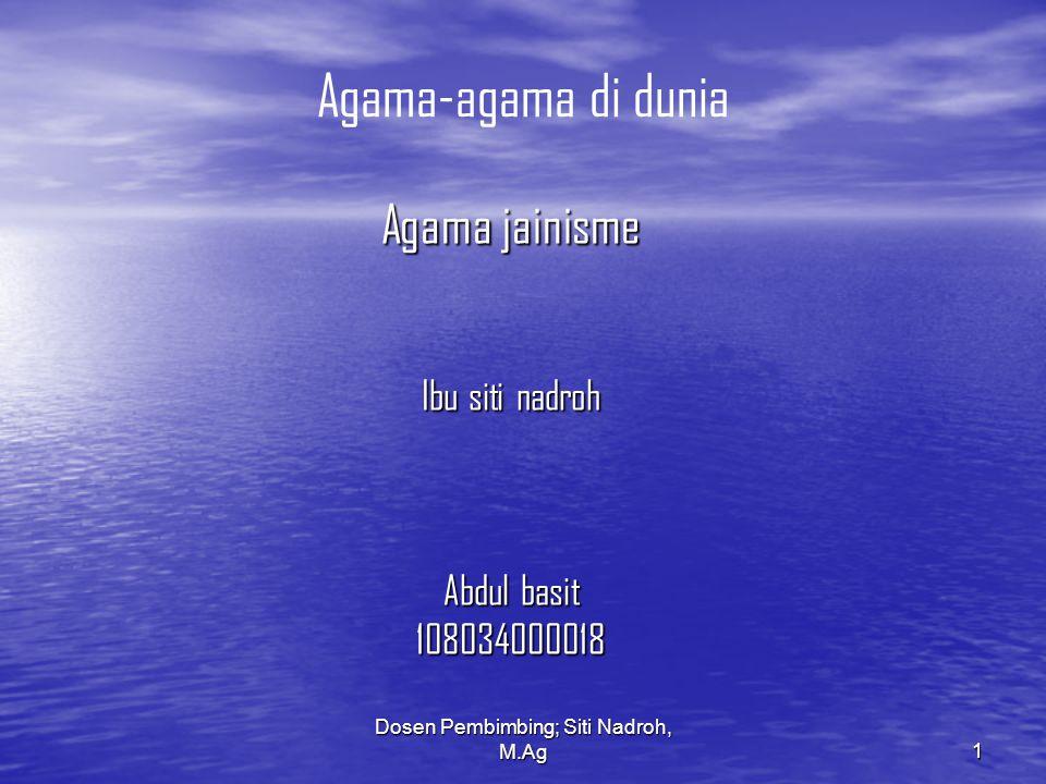 Dosen Pembimbing; Siti Nadroh, M.Ag 1 Agama-agama di dunia Agama jainisme Ibu siti nadroh Abdul basit 108034000018
