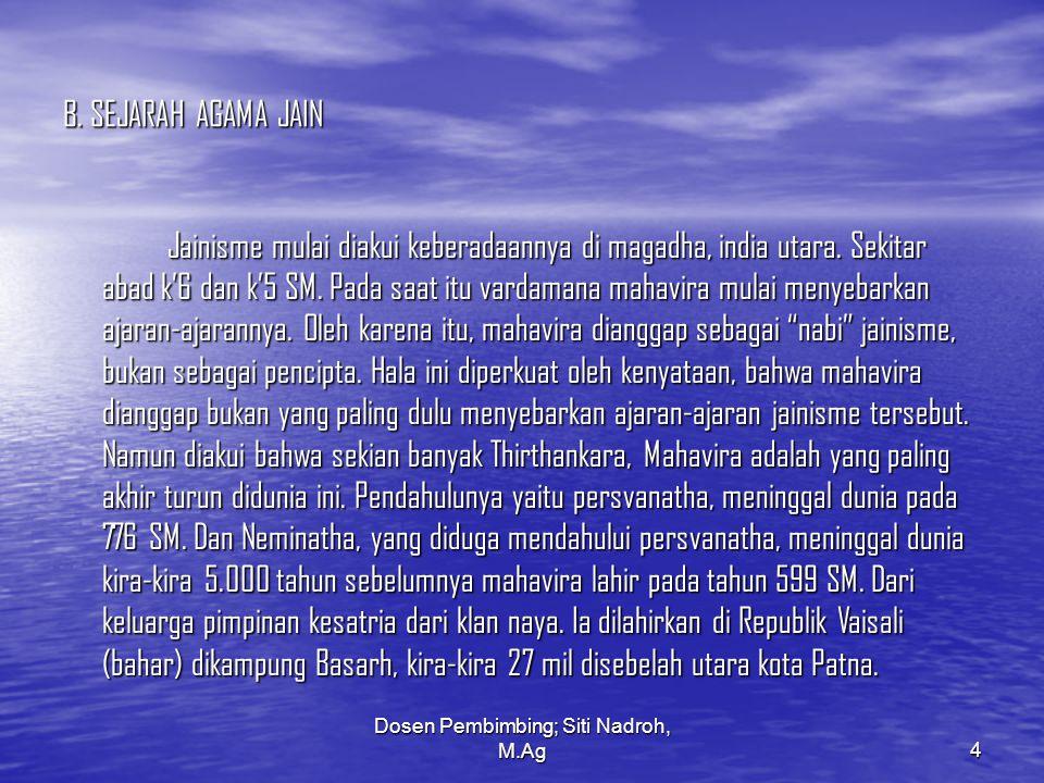 Dosen Pembimbing; Siti Nadroh, M.Ag4 B. SEJARAH AGAMA JAIN Jainisme mulai diakui keberadaannya di magadha, india utara. Sekitar abad k'6 dan k'5 SM. P