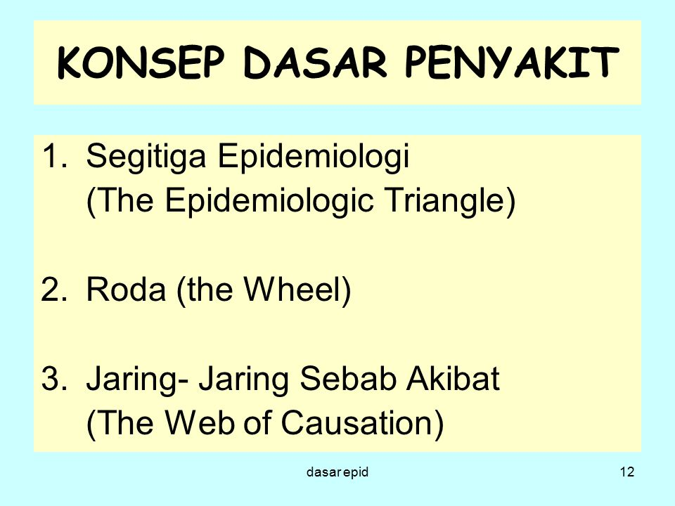 KONSEP DASAR PENYAKIT 1.Segitiga Epidemiologi (The Epidemiologic Triangle) 2.Roda (the Wheel) 3.Jaring- Jaring Sebab Akibat (The Web of Causation) 12d