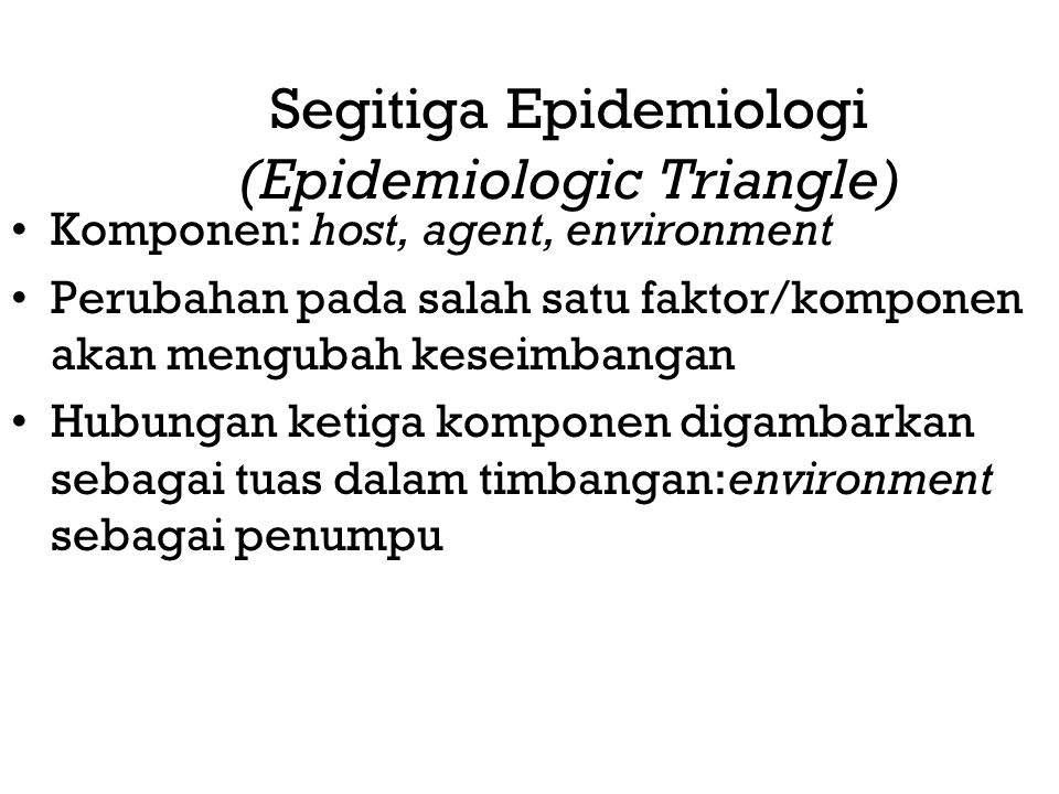 Segitiga Epidemiologi (Epidemiologic Triangle) Komponen: host, agent, environment Perubahan pada salah satu faktor/komponen akan mengubah keseimbangan